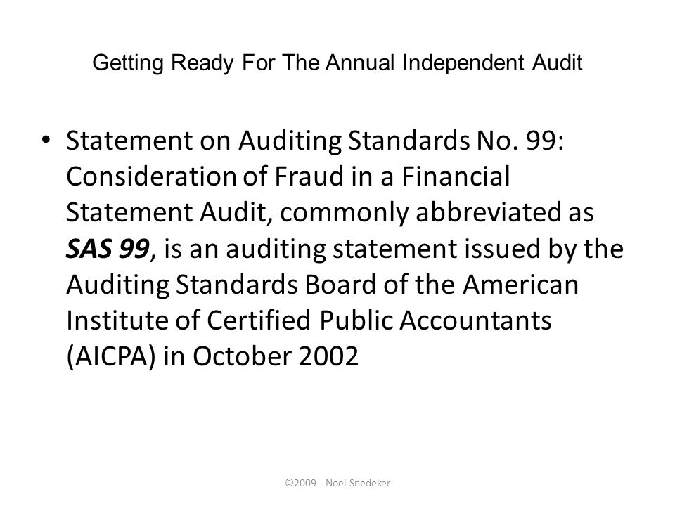 ©2009 - Noel Snedeker Getting Ready For The Annual Independent Audit Statement on Auditing Standards No. 99: Consideration of Fraud in a Financial Sta