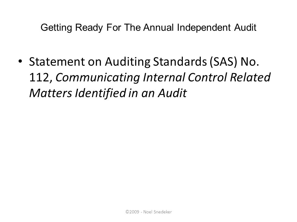 ©2009 - Noel Snedeker Getting Ready For The Annual Independent Audit Statement on Auditing Standards (SAS) No. 112, Communicating Internal Control Rel