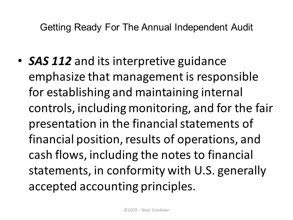 ©2009 - Noel Snedeker Getting Ready For The Annual Independent Audit SAS 112 and its interpretive guidance emphasize that management is responsible fo