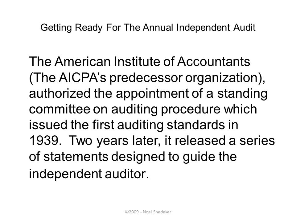 ©2009 - Noel Snedeker Getting Ready For The Annual Independent Audit The American Institute of Accountants (The AICPA's predecessor organization), aut