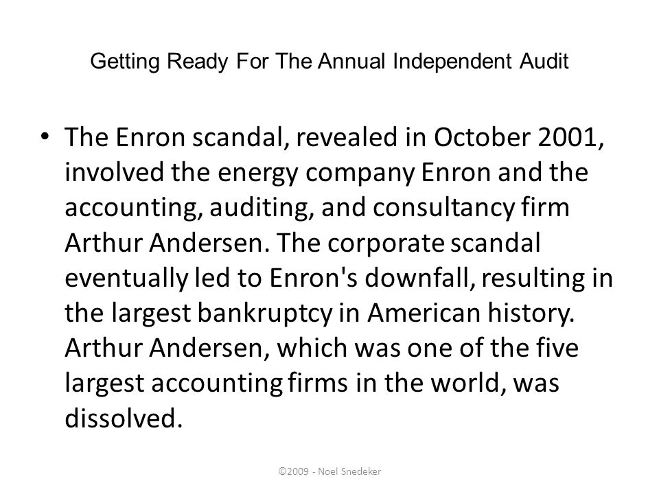 ©2009 - Noel Snedeker Getting Ready For The Annual Independent Audit The Enron scandal, revealed in October 2001, involved the energy company Enron an