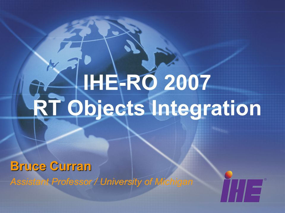 IHE-RO 2007 RT Objects Integration Bruce Curran Assistant Professor / University of Michigan