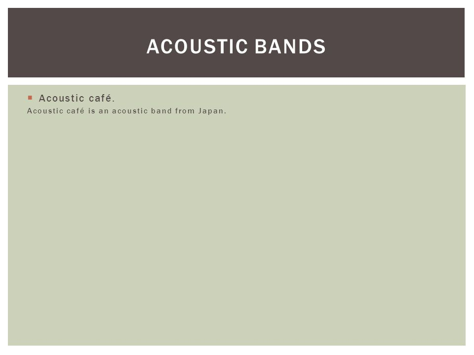  Acoustic café. Acoustic café is an acoustic band from Japan. ACOUSTIC BANDS