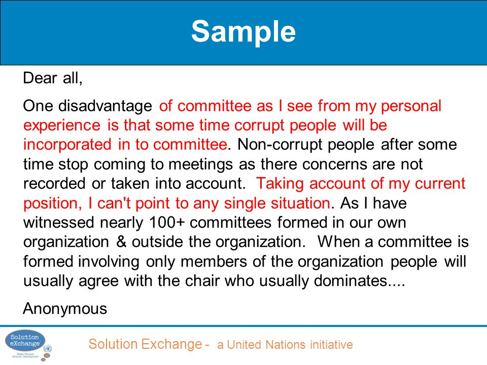 Solution Exchange - a United Nations initiative Sample Dear all, One disadvantage of committee as I see from my personal experience is that some time corrupt people will be incorporated in to committee.