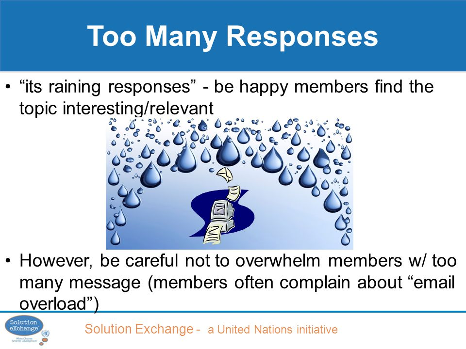Solution Exchange - a United Nations initiative Too Many Responses its raining responses - be happy members find the topic interesting/relevant However, be careful not to overwhelm members w/ too many message (members often complain about email overload )