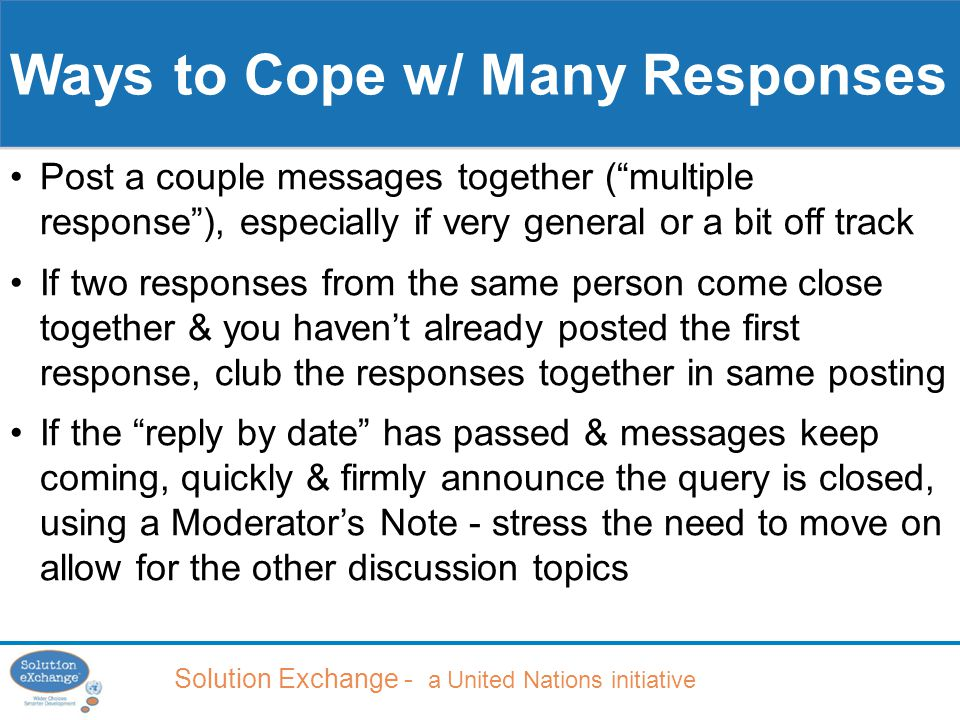 Solution Exchange - a United Nations initiative Ways to Cope w/ Many Responses Post a couple messages together ( multiple response ), especially if very general or a bit off track If two responses from the same person come close together & you haven't already posted the first response, club the responses together in same posting If the reply by date has passed & messages keep coming, quickly & firmly announce the query is closed, using a Moderator's Note - stress the need to move on allow for the other discussion topics