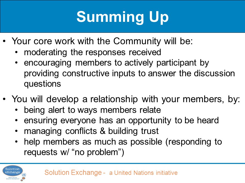Solution Exchange - a United Nations initiative Summing Up Your core work with the Community will be: moderating the responses received encouraging members to actively participant by providing constructive inputs to answer the discussion questions You will develop a relationship with your members, by: being alert to ways members relate ensuring everyone has an opportunity to be heard managing conflicts & building trust help members as much as possible (responding to requests w/ no problem )