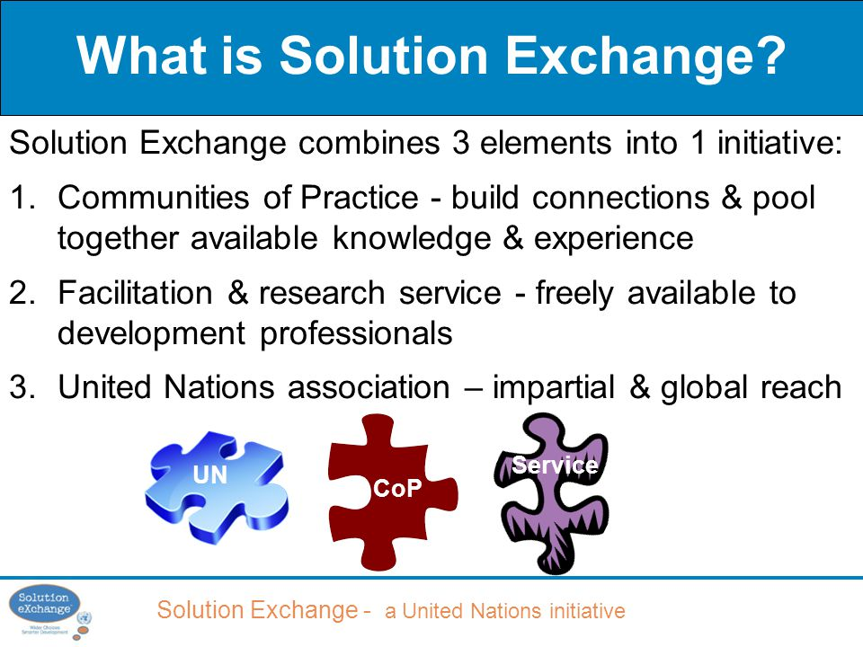 Solution Exchange - a United Nations initiative Solution Exchange combines 3 elements into 1 initiative: 1.Communities of Practice - build connections & pool together available knowledge & experience 2.Facilitation & research service - freely available to development professionals 3.United Nations association – impartial & global reach What is Solution Exchange.