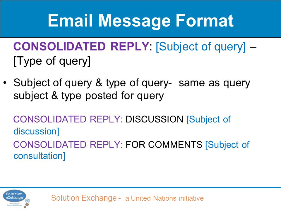 Email Message Format CONSOLIDATED REPLY: [Subject of query] – [Type of query] Subject of query & type of query- same as query subject & type posted for query CONSOLIDATED REPLY: DISCUSSION [Subject of discussion] CONSOLIDATED REPLY: FOR COMMENTS [Subject of consultation]