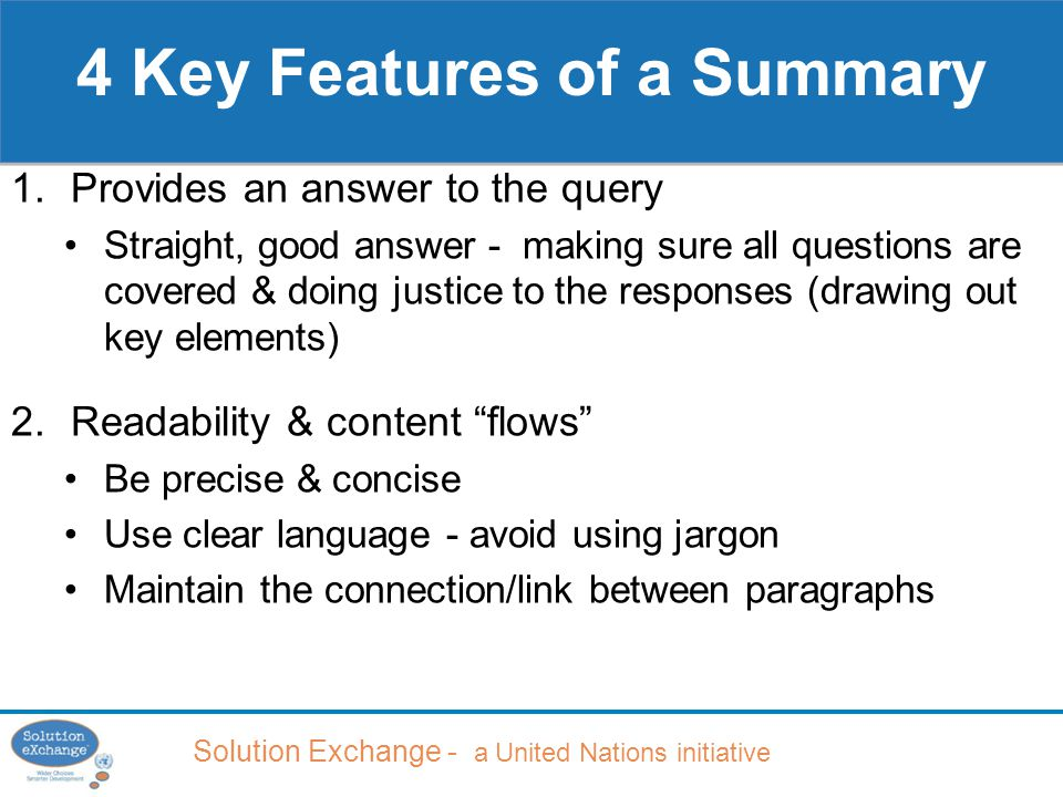 Solution Exchange - a United Nations initiative 4 Key Features of a Summary 1.Provides an answer to the query Straight, good answer - making sure all questions are covered & doing justice to the responses (drawing out key elements) 2.Readability & content flows Be precise & concise Use clear language - avoid using jargon Maintain the connection/link between paragraphs