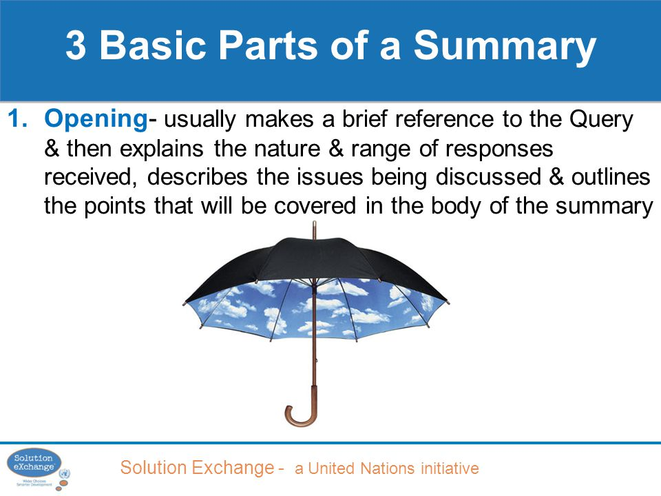 Solution Exchange - a United Nations initiative 3 Basic Parts of a Summary 1.Opening- usually makes a brief reference to the Query & then explains the nature & range of responses received, describes the issues being discussed & outlines the points that will be covered in the body of the summary