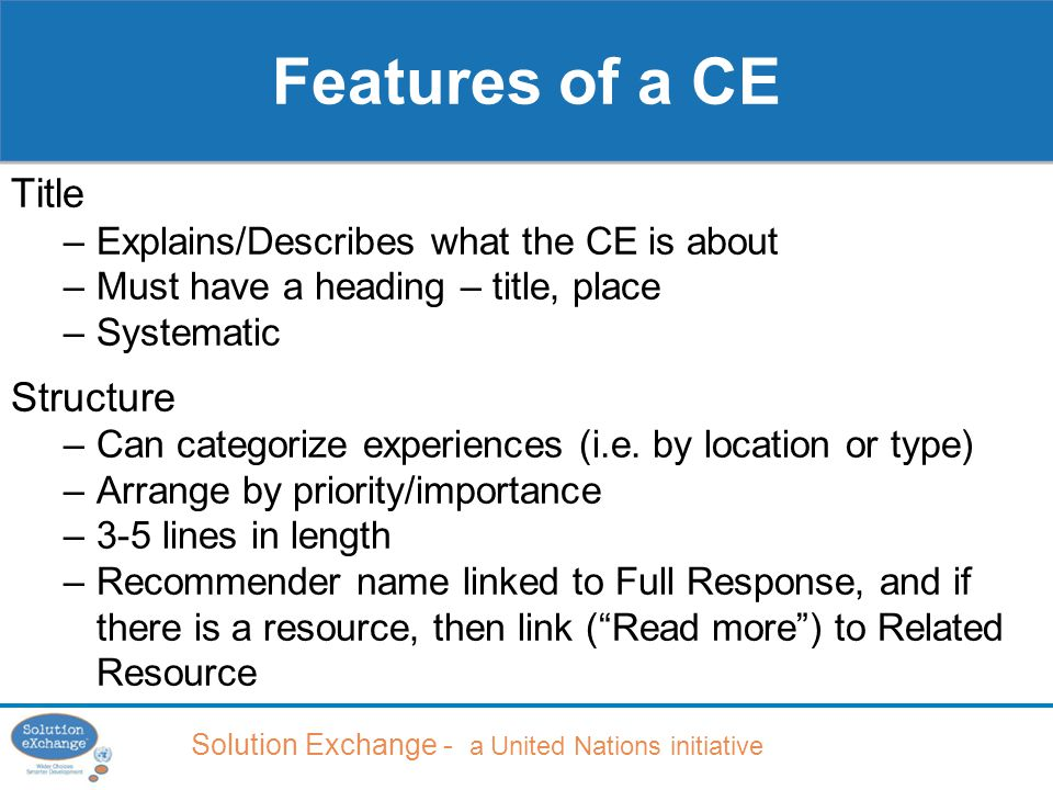 Solution Exchange - a United Nations initiative Title –Explains/Describes what the CE is about –Must have a heading – title, place –Systematic Structure –Can categorize experiences (i.e.