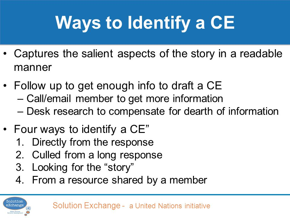 Solution Exchange - a United Nations initiative Captures the salient aspects of the story in a readable manner Follow up to get enough info to draft a CE –Call/email member to get more information –Desk research to compensate for dearth of information Four ways to identify a CE 1.Directly from the response 2.Culled from a long response 3.Looking for the story 4.From a resource shared by a member Ways to Identify a CE