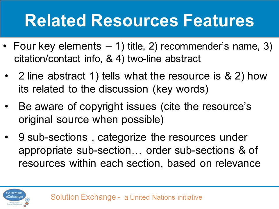 Solution Exchange - a United Nations initiative Related Resources Features Four key elements – 1) title, 2) recommender's name, 3) citation/contact info, & 4) two-line abstract 2 line abstract 1) tells what the resource is & 2) how its related to the discussion (key words) Be aware of copyright issues (cite the resource's original source when possible) 9 sub-sections, categorize the resources under appropriate sub-section… order sub-sections & of resources within each section, based on relevance