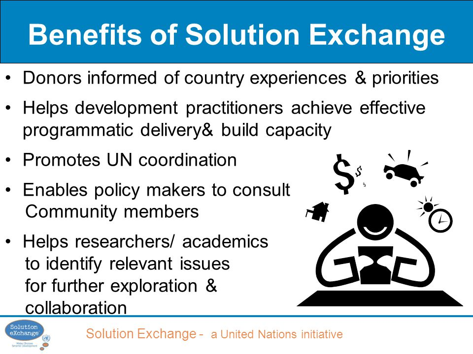 Solution Exchange - a United Nations initiative Benefits of Solution Exchange Donors informed of country experiences & priorities Helps development practitioners achieve effective programmatic delivery& build capacity Promotes UN coordination Enables policy makers to consult Community members Helps researchers/ academics to identify relevant issues for further exploration & collaboration