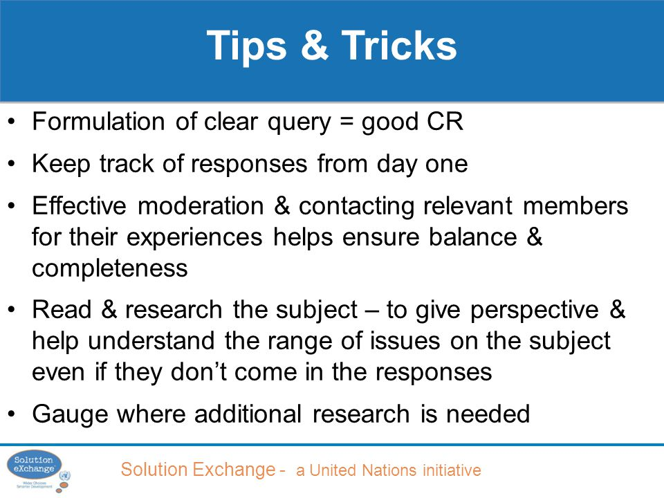 Solution Exchange - a United Nations initiative Tips & Tricks Formulation of clear query = good CR Keep track of responses from day one Effective moderation & contacting relevant members for their experiences helps ensure balance & completeness Read & research the subject – to give perspective & help understand the range of issues on the subject even if they don't come in the responses Gauge where additional research is needed
