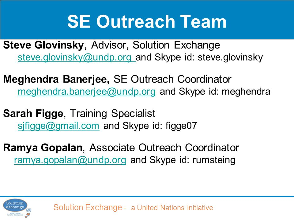Solution Exchange - a United Nations initiative SE Outreach Team Steve Glovinsky, Advisor, Solution Exchange steve.glovinsky@undp.org steve.glovinsky@undp.org and Skype id: steve.glovinsky Meghendra Banerjee, SE Outreach Coordinator meghendra.banerjee@undp.orgmeghendra.banerjee@undp.org and Skype id: meghendra Sarah Figge, Training Specialist sjfigge@gmail.comsjfigge@gmail.com and Skype id: figge07 Ramya Gopalan, Associate Outreach Coordinator ramya.gopalan@undp.orgramya.gopalan@undp.org and Skype id: rumsteing