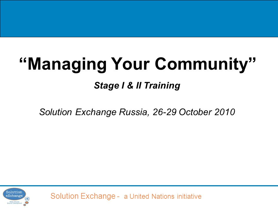 Solution Exchange - a United Nations initiative Managing Your Community Stage I & II Training Solution Exchange Russia, 26-29 October 2010