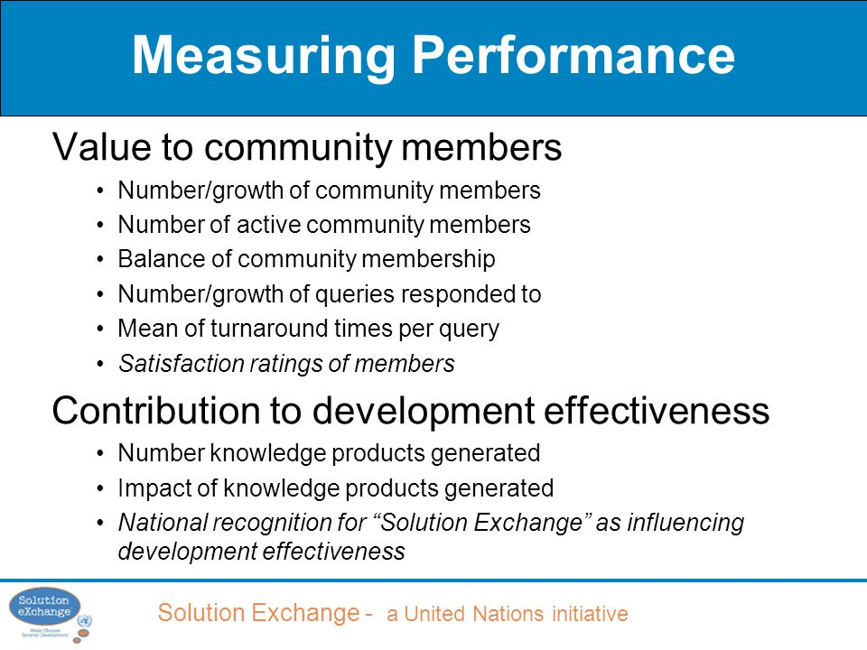 Solution Exchange - a United Nations initiative Measuring Performance Value to community members Number/growth of community members Number of active community members Balance of community membership Number/growth of queries responded to Mean of turnaround times per query Satisfaction ratings of members Contribution to development effectiveness Number knowledge products generated Impact of knowledge products generated National recognition for Solution Exchange as influencing development effectiveness