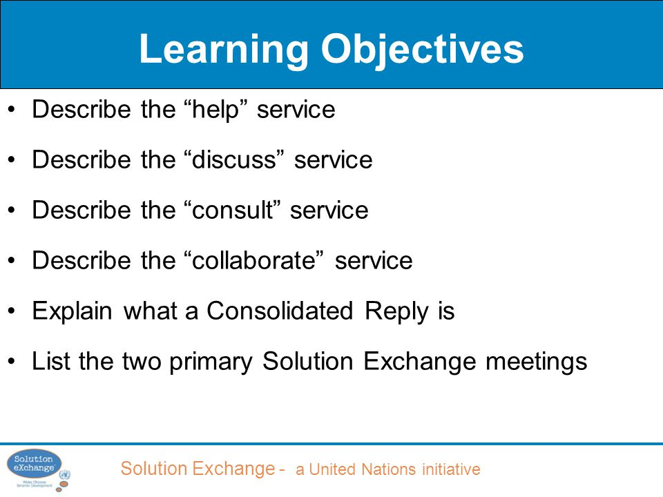 Solution Exchange - a United Nations initiative Learning Objectives Describe the help service Describe the discuss service Describe the consult service Describe the collaborate service Explain what a Consolidated Reply is List the two primary Solution Exchange meetings