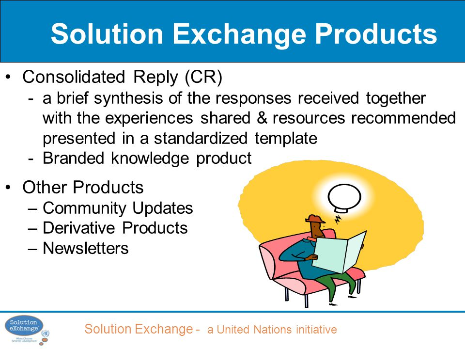 Solution Exchange - a United Nations initiative Solution Exchange Products Consolidated Reply (CR) -a brief synthesis of the responses received together with the experiences shared & resources recommended presented in a standardized template -Branded knowledge product Other Products –Community Updates –Derivative Products –Newsletters