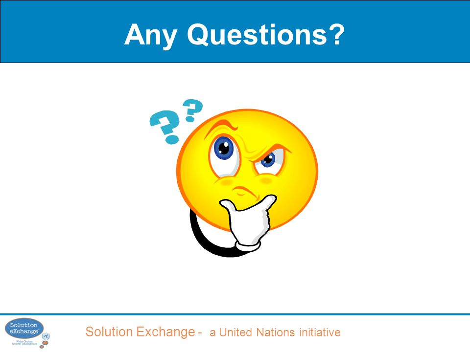 Solution Exchange - a United Nations initiative Any Questions?