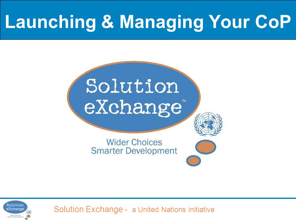 Solution Exchange - a United Nations initiative Launching & Managing Your CoP