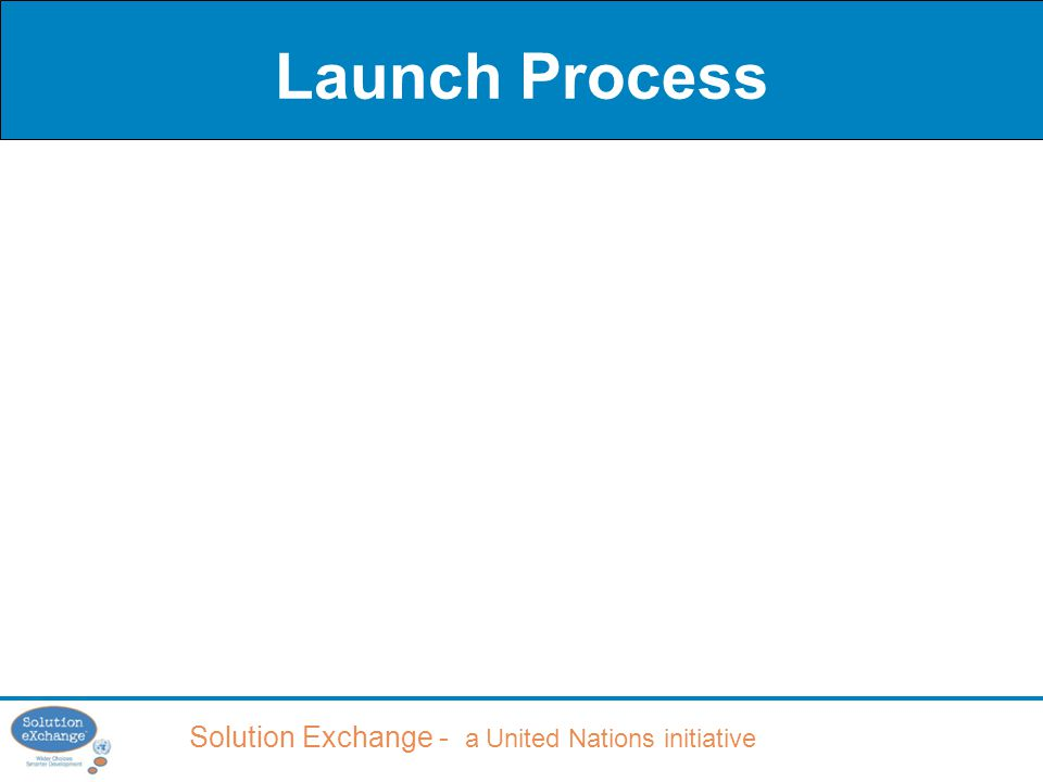 Solution Exchange - a United Nations initiative Launch Process