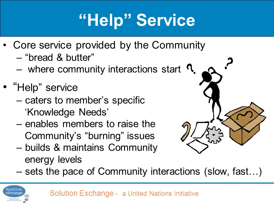 Solution Exchange - a United Nations initiative Help Service Core service provided by the Community – bread & butter – where community interactions start Help service –caters to member's specific 'Knowledge Needs' –enables members to raise the Community's burning issues –builds & maintains Community energy levels –sets the pace of Community interactions (slow, fast…)