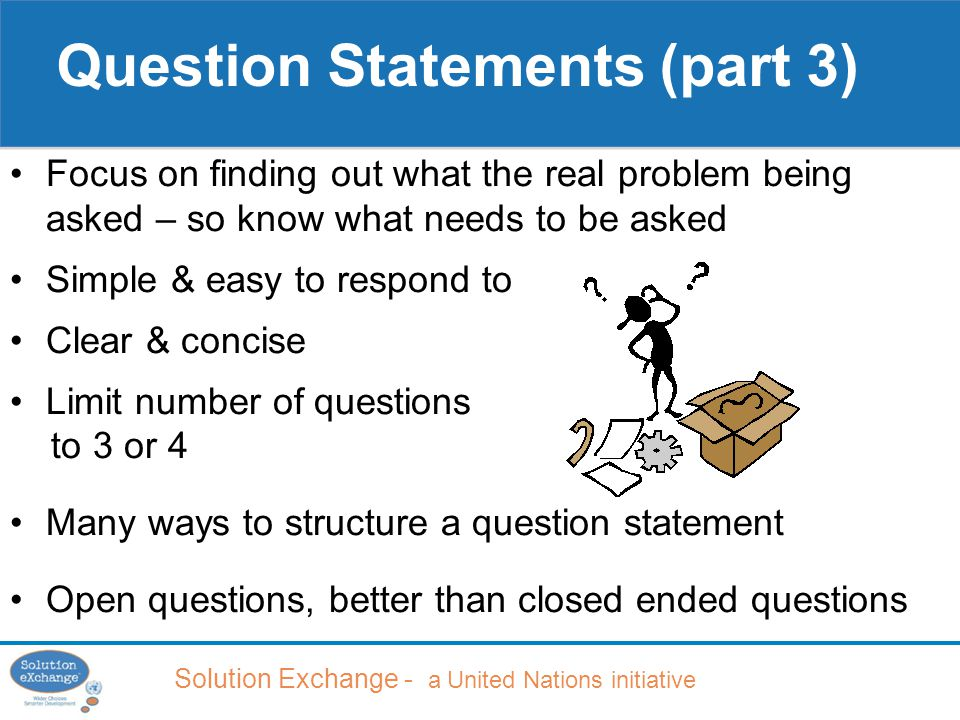 Solution Exchange - a United Nations initiative Focus on finding out what the real problem being asked – so know what needs to be asked Simple & easy to respond to Clear & concise Limit number of questions to 3 or 4 Many ways to structure a question statement Open questions, better than closed ended questions Question Statements (part 3)