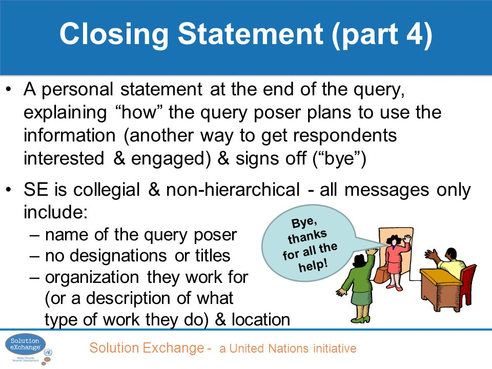 Solution Exchange - a United Nations initiative A personal statement at the end of the query, explaining how the query poser plans to use the information (another way to get respondents interested & engaged) & signs off ( bye ) SE is collegial & non-hierarchical - all messages only include: –name of the query poser –no designations or titles –organization they work for (or a description of what type of work they do) & location Closing Statement (part 4) Bye, thanks for all the help!