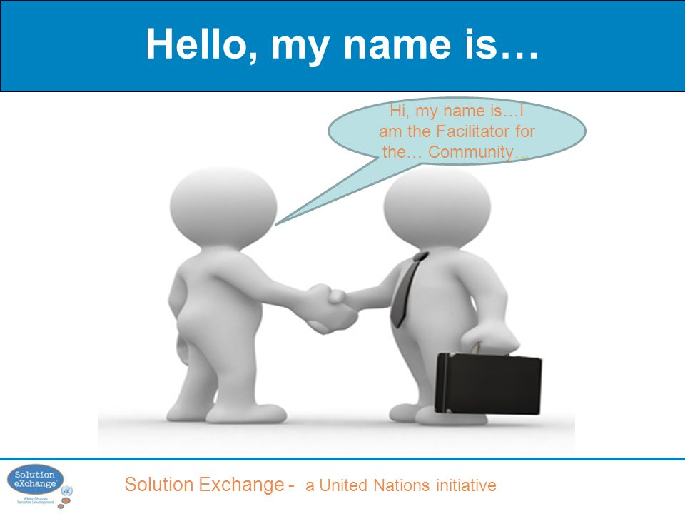 Solution Exchange - a United Nations initiative Hello, my name is… Hi, my name is…I am the Facilitator for the… Community…