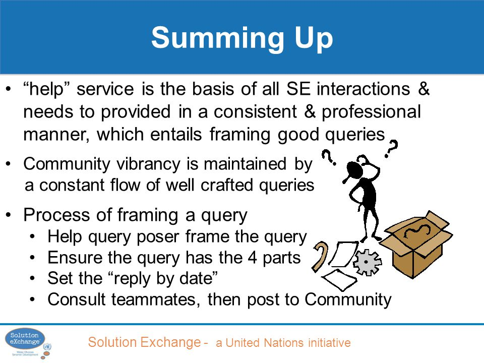 Solution Exchange - a United Nations initiative Summing Up help service is the basis of all SE interactions & needs to provided in a consistent & professional manner, which entails framing good queries Community vibrancy is maintained by a constant flow of well crafted queries Process of framing a query Help query poser frame the query Ensure the query has the 4 parts Set the reply by date Consult teammates, then post to Community