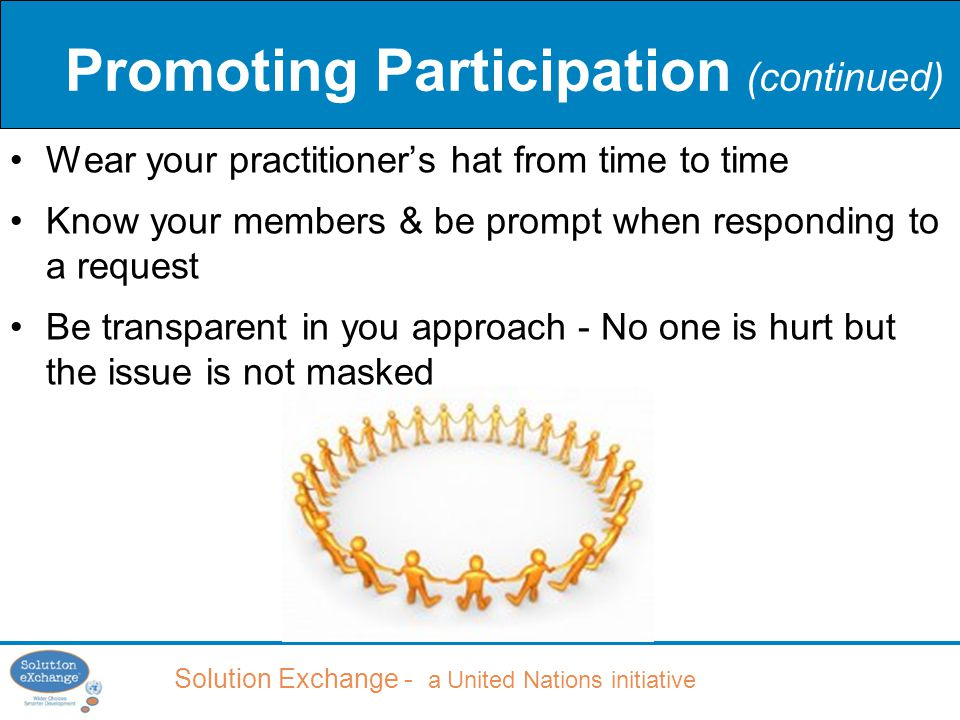 Solution Exchange - a United Nations initiative Promoting Participation (continued) Wear your practitioner's hat from time to time Know your members & be prompt when responding to a request Be transparent in you approach - No one is hurt but the issue is not masked