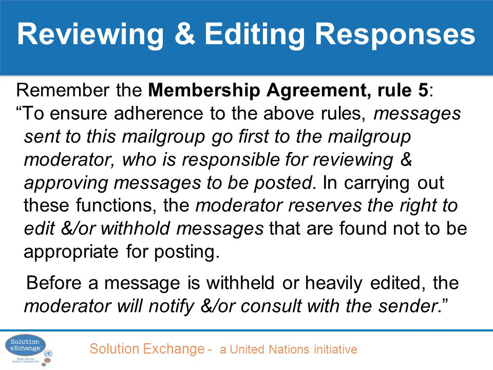 Solution Exchange - a United Nations initiative Reviewing & Editing Responses Remember the Membership Agreement, rule 5: To ensure adherence to the above rules, messages sent to this mailgroup go first to the mailgroup moderator, who is responsible for reviewing & approving messages to be posted.