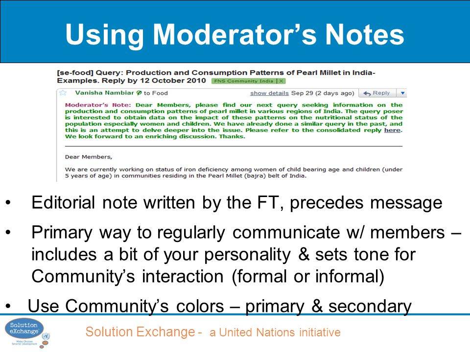 Solution Exchange - a United Nations initiative Using Moderator's Notes Editorial note written by the FT, precedes message Primary way to regularly communicate w/ members – includes a bit of your personality & sets tone for Community's interaction (formal or informal) Use Community's colors – primary & secondary