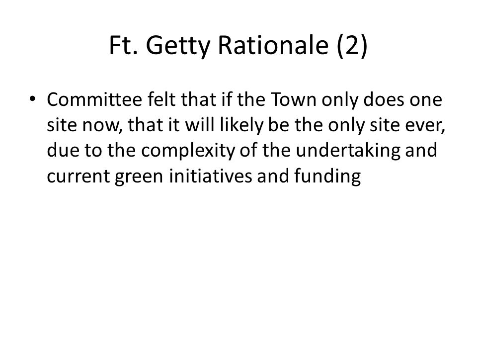 Ft. Getty Rationale (2) Committee felt that if the Town only does one site now, that it will likely be the only site ever, due to the complexity of th