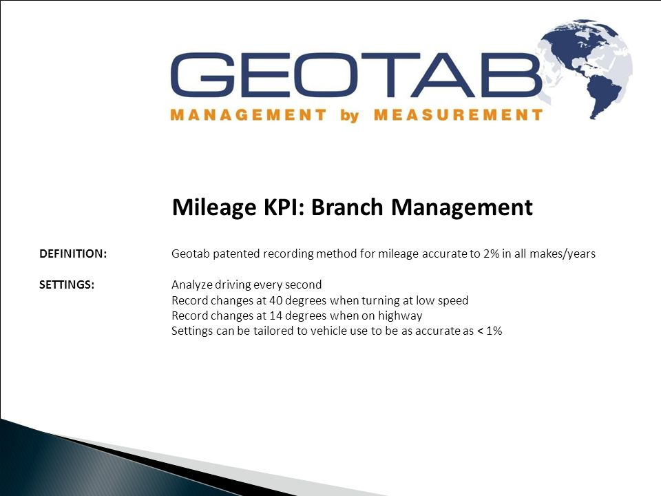 Mileage KPI: Branch Management DEFINITION: Geotab patented recording method for mileage accurate to 2% in all makes/years SETTINGS:Analyze driving every second Record changes at 40 degrees when turning at low speed Record changes at 14 degrees when on highway Settings can be tailored to vehicle use to be as accurate as < 1%
