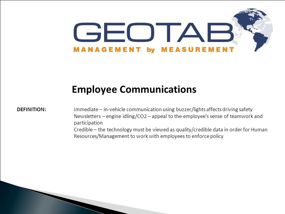 Employee Communications DEFINITION: Immediate – in-vehicle communication using buzzer/lights affects driving safety Newsletters – engine idling/CO2 – appeal to the employee's sense of teamwork and participation Credible – the technology must be viewed as quality/credible data in order for Human Resources/Management to work with employees to enforce policy