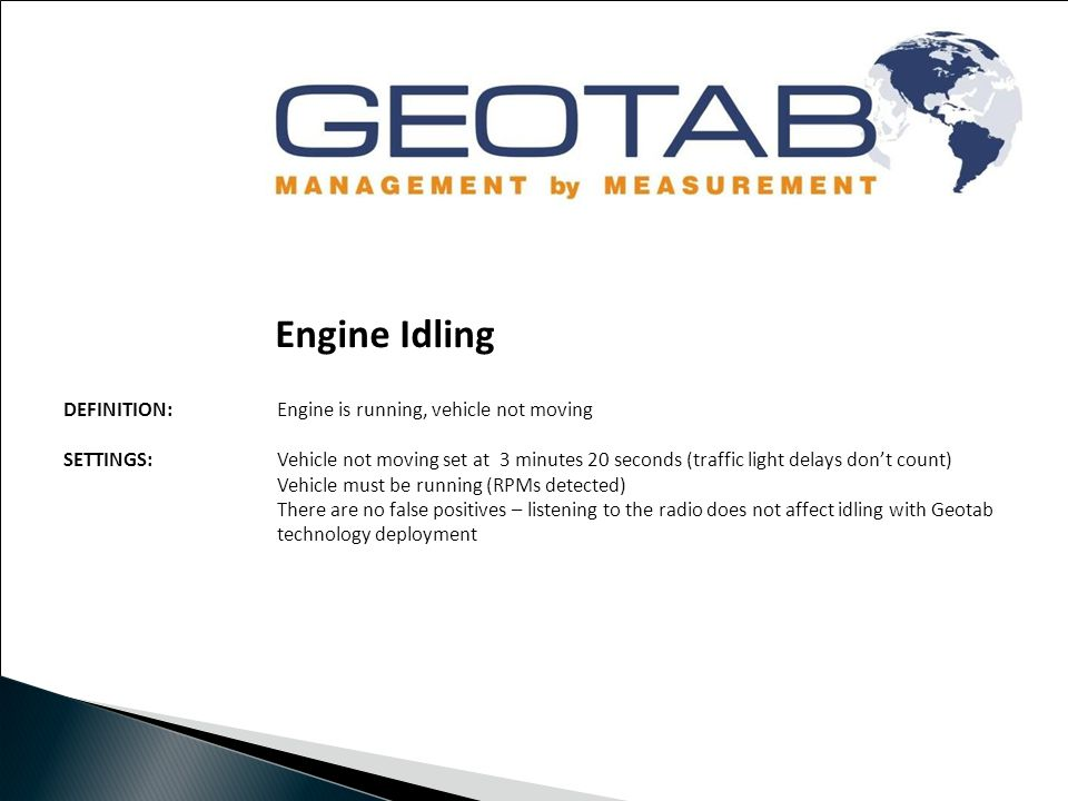 Engine Idling DEFINITION: Engine is running, vehicle not moving SETTINGS:Vehicle not moving set at 3 minutes 20 seconds (traffic light delays don't count) Vehicle must be running (RPMs detected) There are no false positives – listening to the radio does not affect idling with Geotab technology deployment