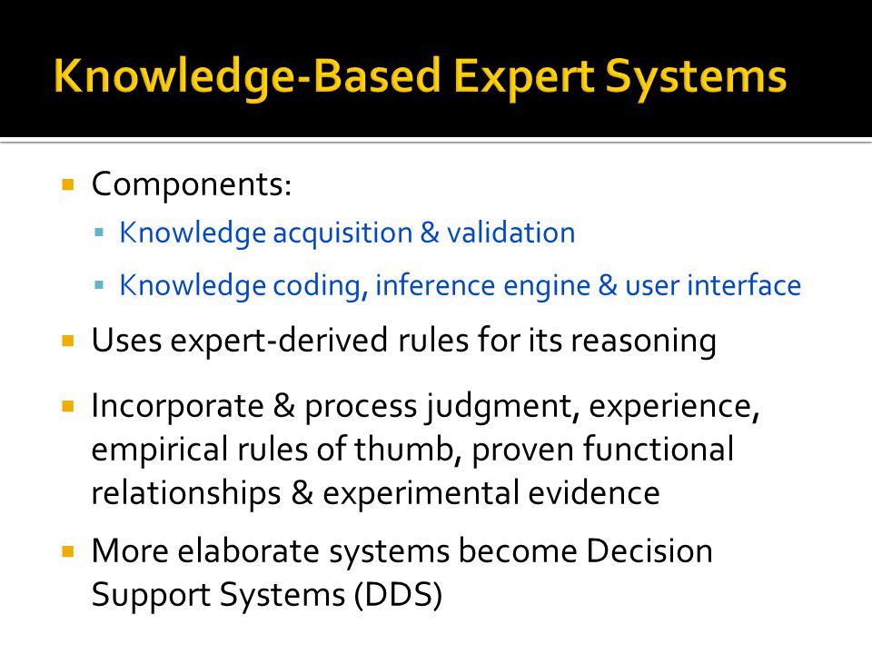  Components:  Knowledge acquisition & validation  Knowledge coding, inference engine & user interface  Uses expert-derived rules for its reasoning  Incorporate & process judgment, experience, empirical rules of thumb, proven functional relationships & experimental evidence  More elaborate systems become Decision Support Systems (DDS)