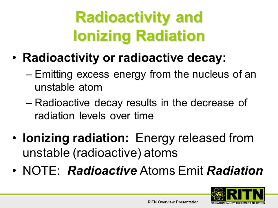 RITN Overview Presentation Radioactivity and Ionizing Radiation Radioactivity or radioactive decay: –Emitting excess energy from the nucleus of an uns