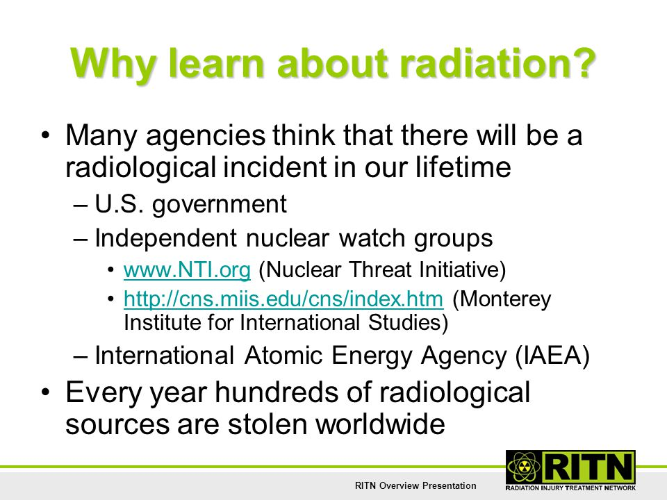 RITN Overview Presentation Why learn about radiation? Many agencies think that there will be a radiological incident in our lifetime –U.S. government