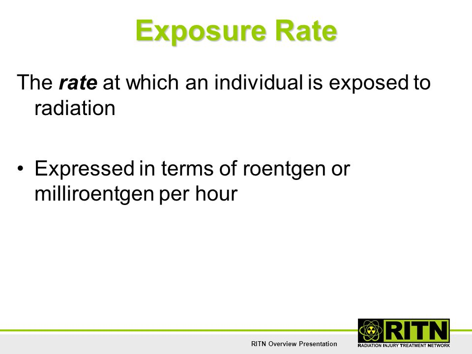 RITN Overview Presentation Exposure Rate The rate at which an individual is exposed to radiation Expressed in terms of roentgen or milliroentgen per h