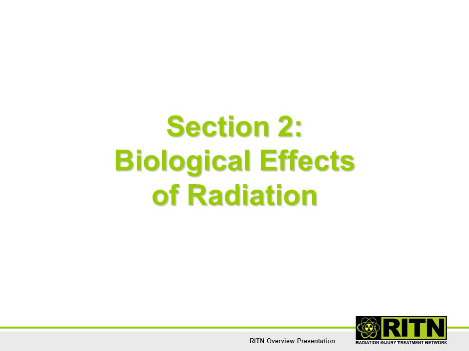 RITN Overview Presentation Section 2: Biological Effects of Radiation