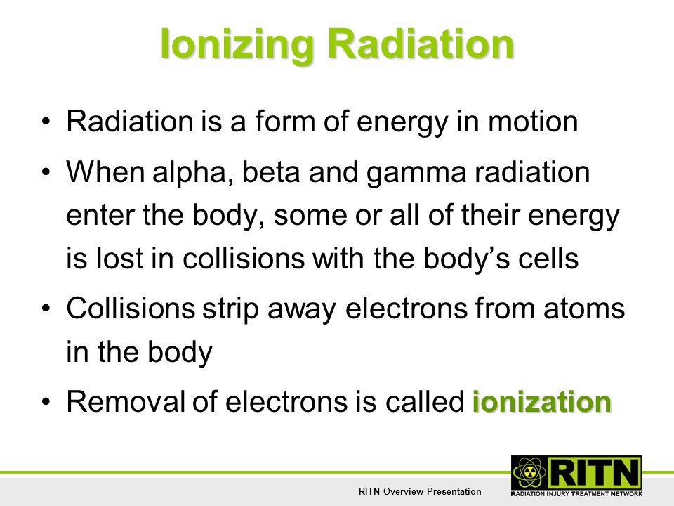 RITN Overview Presentation Ionizing Radiation Radiation is a form of energy in motion When alpha, beta and gamma radiation enter the body, some or all