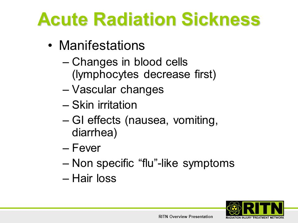RITN Overview Presentation Acute Radiation Sickness Manifestations –Changes in blood cells (lymphocytes decrease first) –Vascular changes –Skin irrita