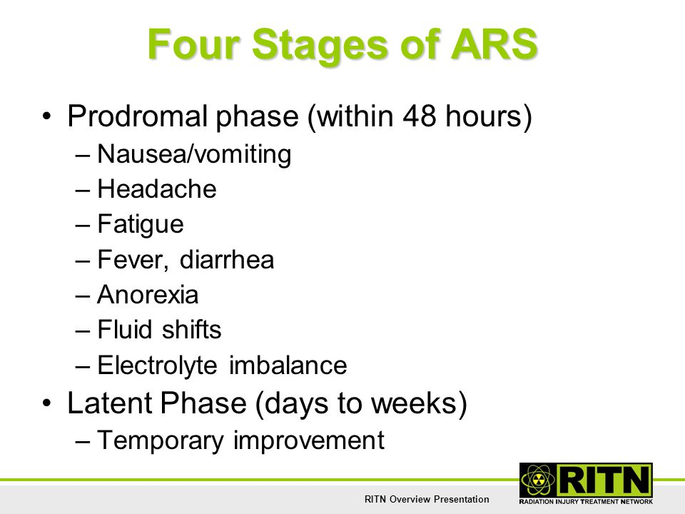 RITN Overview Presentation Four Stages of ARS Prodromal phase (within 48 hours) –Nausea/vomiting –Headache –Fatigue –Fever, diarrhea –Anorexia –Fluid