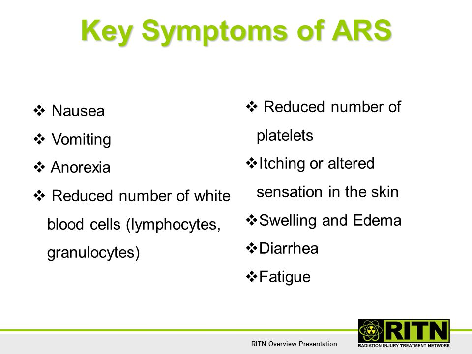 RITN Overview Presentation Key Symptoms of ARS  Nausea  Vomiting  Anorexia  Reduced number of white blood cells (lymphocytes, granulocytes)  Redu