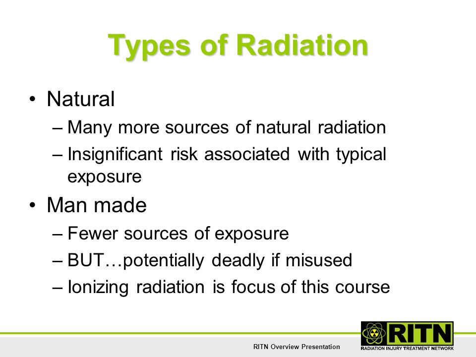 RITN Overview Presentation Types of Radiation Natural –Many more sources of natural radiation –Insignificant risk associated with typical exposure Man
